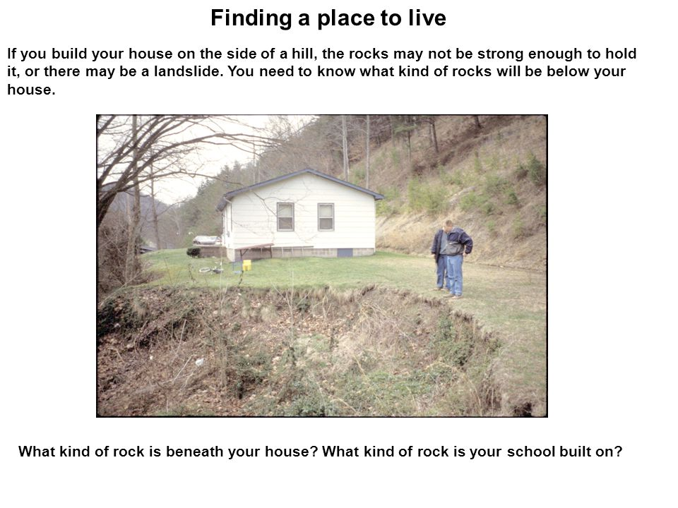 What kind of rock is beneath your house? What kind of rock is your school built on? Finding a place to live If you build your house on the side of a h