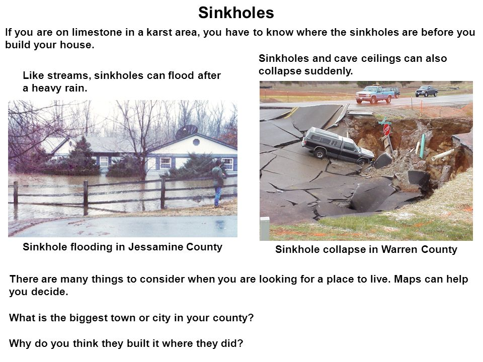 Sinkholes Like streams, sinkholes can flood after a heavy rain. If you are on limestone in a karst area, you have to know where the sinkholes are befo