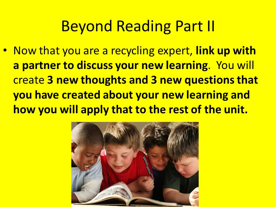 Beyond Reading Part II Now that you are a recycling expert, link up with a partner to discuss your new learning.