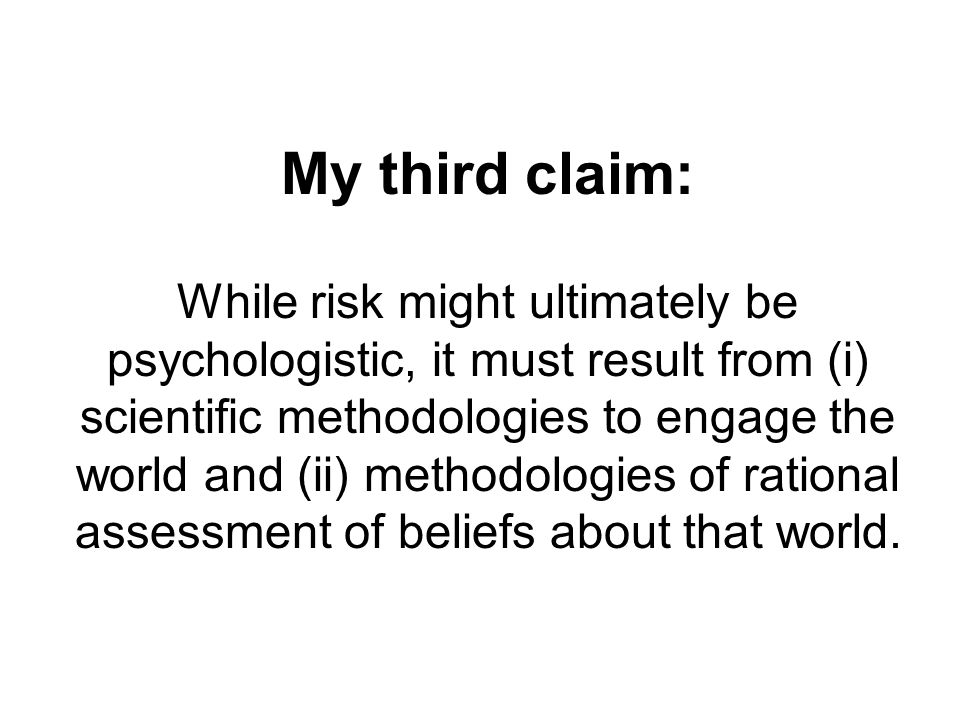 My third claim: While risk might ultimately be psychologistic, it must result from (i) scientific methodologies to engage the world and (ii) methodologies of rational assessment of beliefs about that world.