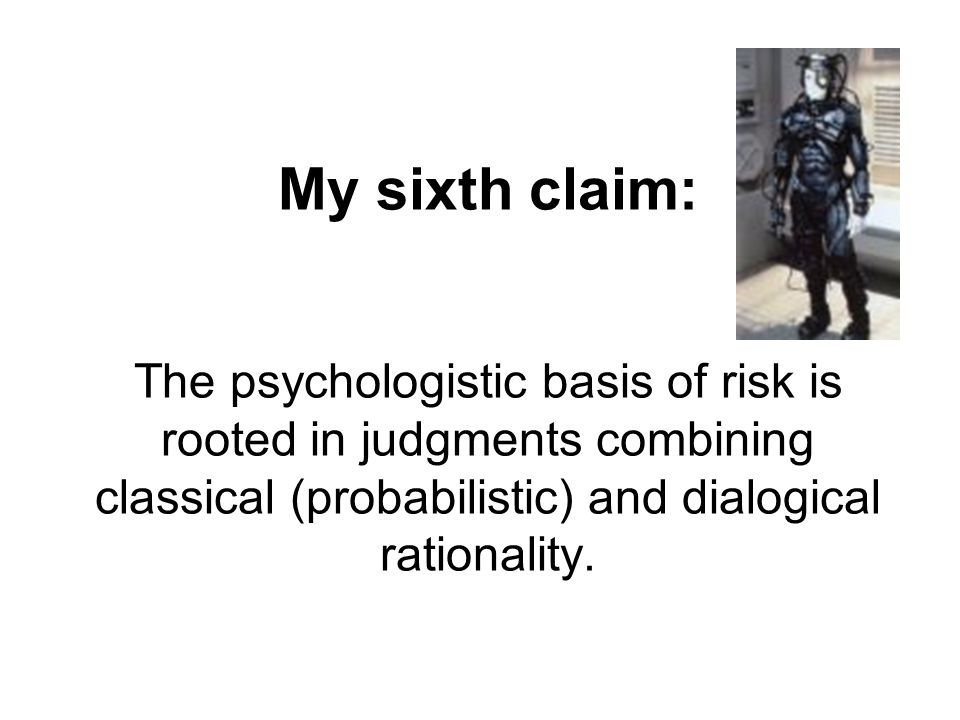 My sixth claim: The psychologistic basis of risk is rooted in judgments combining classical (probabilistic) and dialogical rationality.