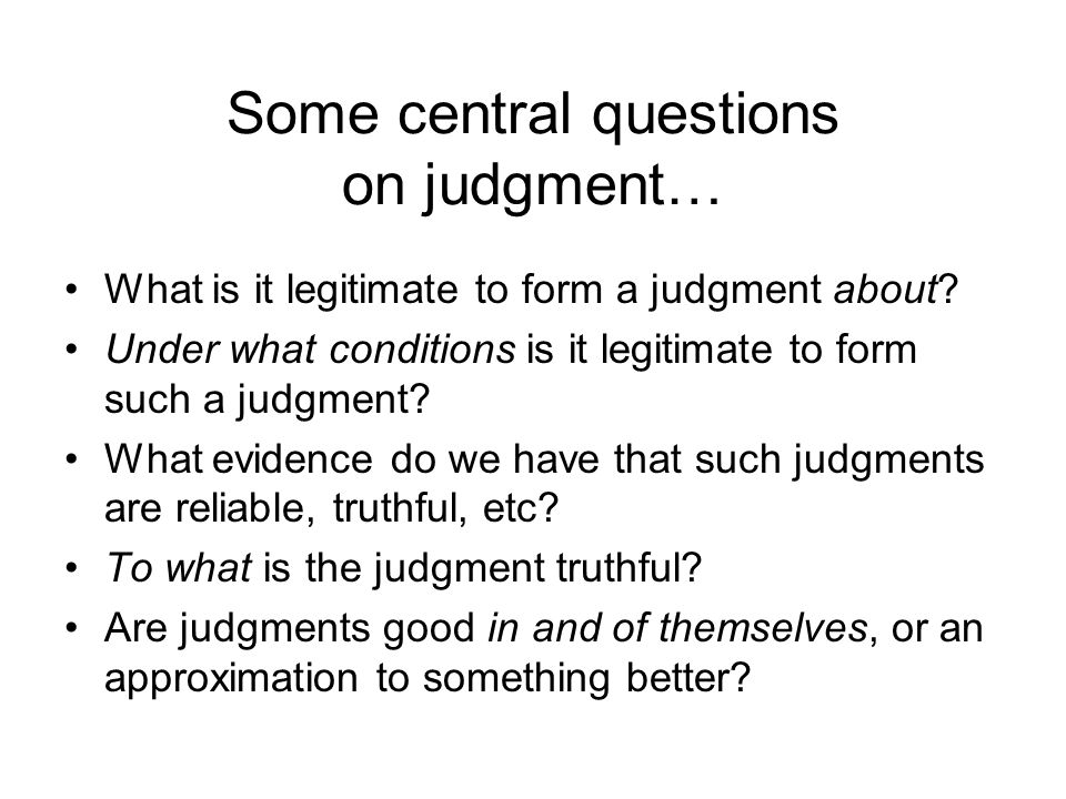 Some central questions on judgment… What is it legitimate to form a judgment about.