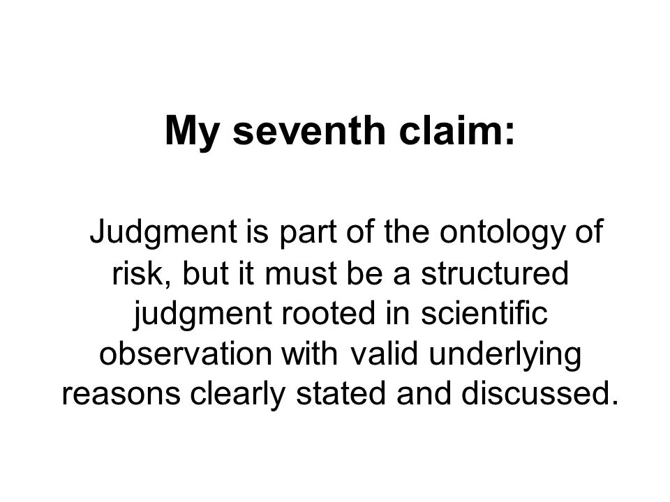 My seventh claim: Judgment is part of the ontology of risk, but it must be a structured judgment rooted in scientific observation with valid underlying reasons clearly stated and discussed.