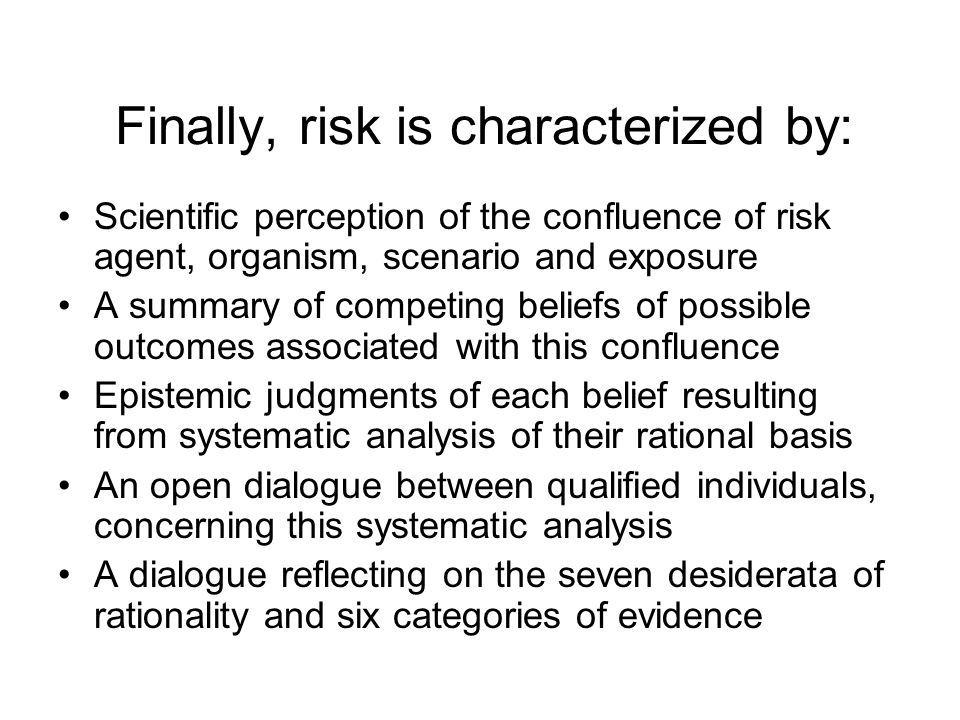 Finally, risk is characterized by: Scientific perception of the confluence of risk agent, organism, scenario and exposure A summary of competing beliefs of possible outcomes associated with this confluence Epistemic judgments of each belief resulting from systematic analysis of their rational basis An open dialogue between qualified individuals, concerning this systematic analysis A dialogue reflecting on the seven desiderata of rationality and six categories of evidence