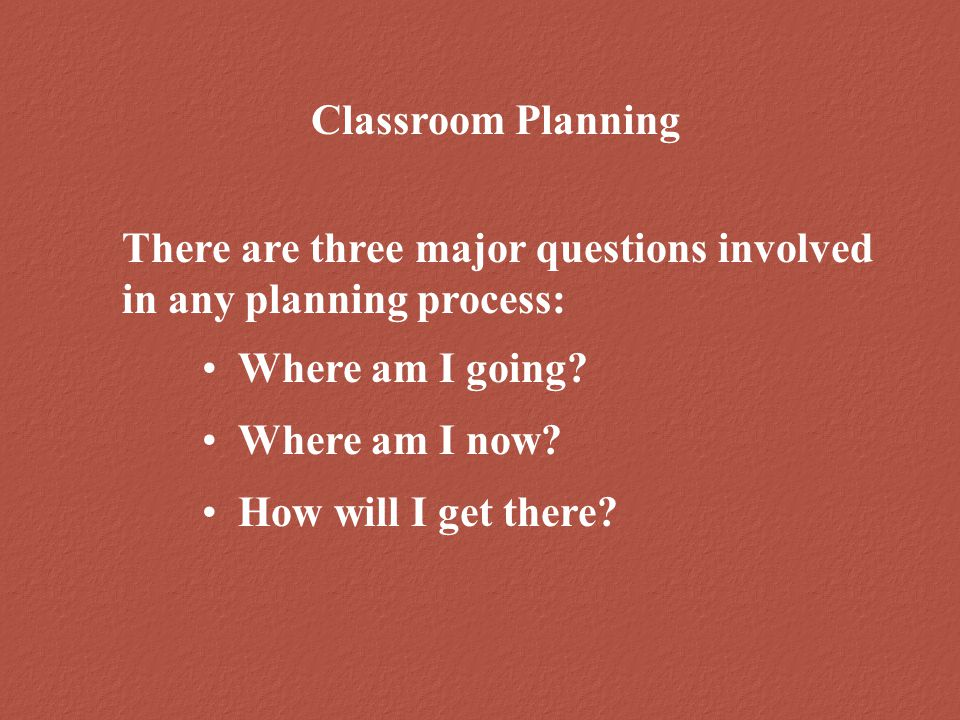 Classroom Planning There are three major questions involved in any planning process: Where am I going.