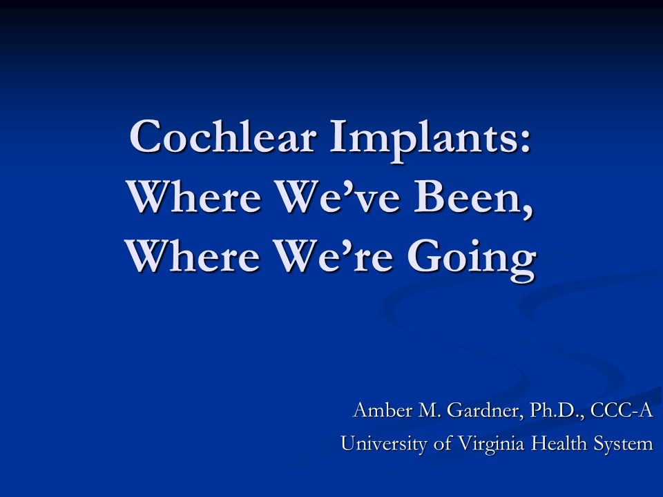 Cochlear Implants: Where We've Been, Where We're Going Amber M. Gardner, Ph.D., CCC-A University of Virginia Health System