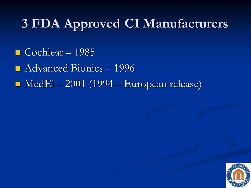 3 FDA Approved CI Manufacturers Cochlear – 1985 Cochlear – 1985 Advanced Bionics – 1996 Advanced Bionics – 1996 MedEl – 2001 (1994 – European release)