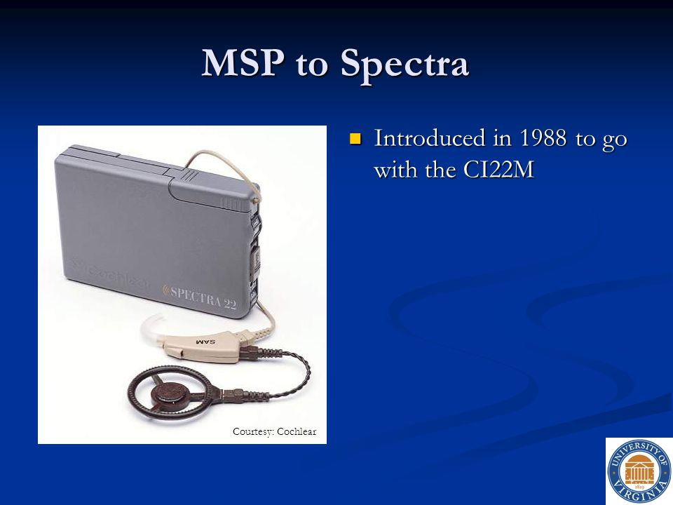 MSP to Spectra Introduced in 1988 to go with the CI22M Introduced in 1988 to go with the CI22M Courtesy: Cochlear