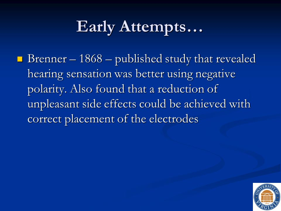 Early Attempts… Brenner – 1868 – published study that revealed hearing sensation was better using negative polarity. Also found that a reduction of un