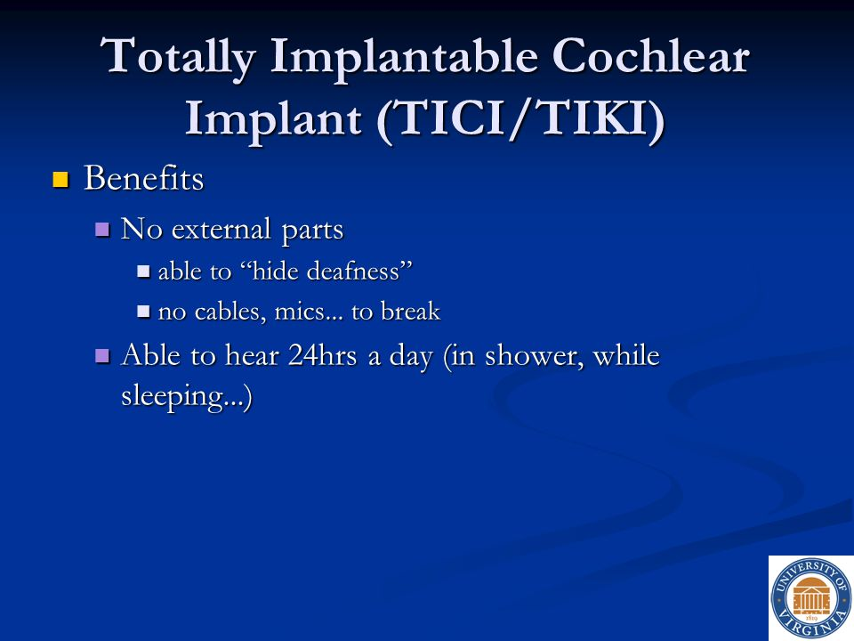 "Totally Implantable Cochlear Implant (TICI/TIKI) Benefits Benefits No external parts No external parts able to ""hide deafness"" able to ""hide deafness"""