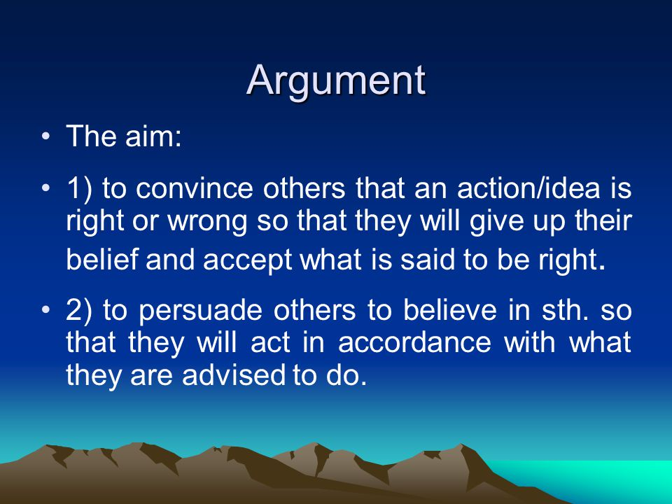 Argument The aim: 1) to convince others that an action/idea is right or wrong so that they will give up their belief and accept what is said to be right.