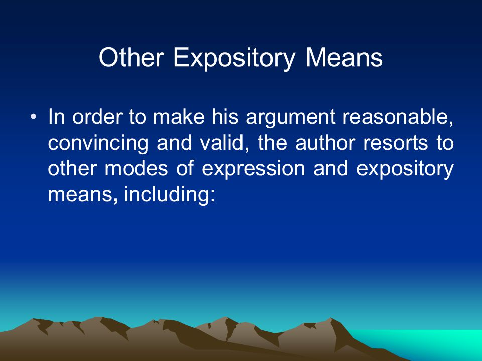 Other Expository Means In order to make his argument reasonable, convincing and valid, the author resorts to other modes of expression and expository means, including: