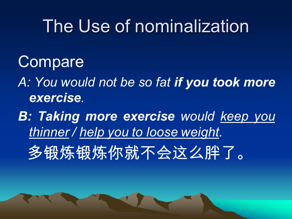The Use of nominalization Compare A: You would not be so fat if you took more exercise.