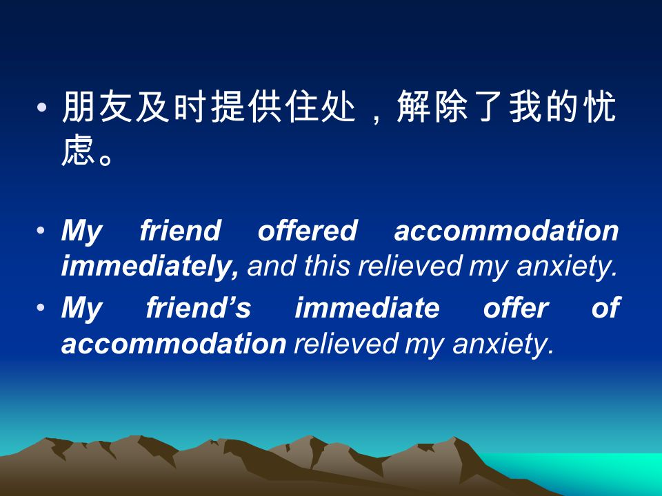 朋友及时提供住处,解除了我的忧 虑。 My friend offered accommodation immediately, and this relieved my anxiety.