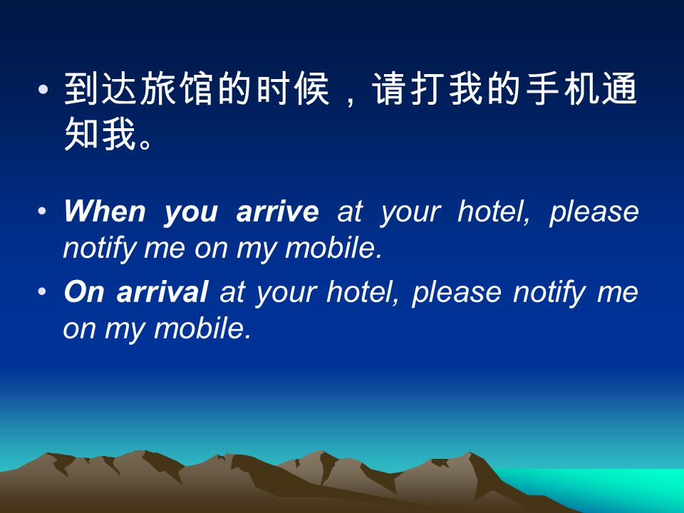 到达旅馆的时候,请打我的手机通 知我 。 When you arrive at your hotel, please notify me on my mobile.