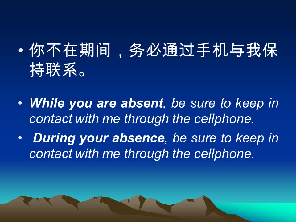 你不在期间,务必通过手机与我保 持联系。 While you are absent, be sure to keep in contact with me through the cellphone.