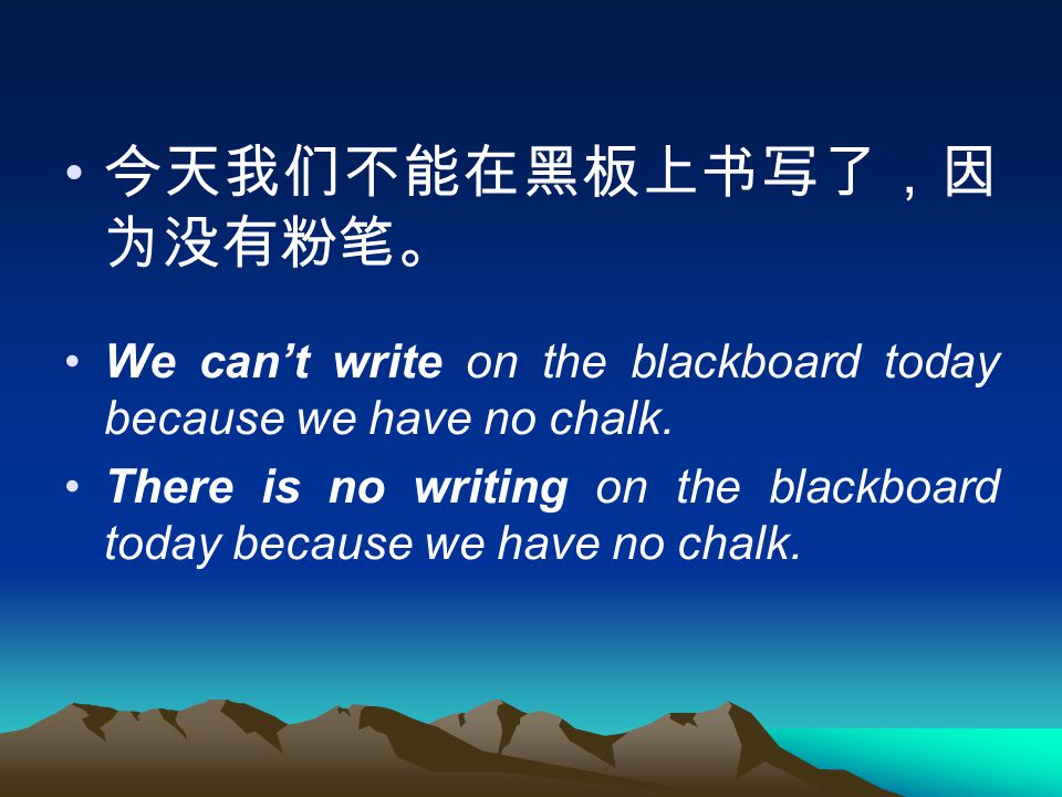 今天我们不能在黑板上书写了,因 为没有粉笔。 We can't write on the blackboard today because we have no chalk.