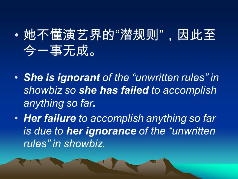 她不懂演艺界的 潜规则 ,因此至 今一事无成。 She is ignorant of the unwritten rules in showbiz so she has failed to accomplish anything so far.