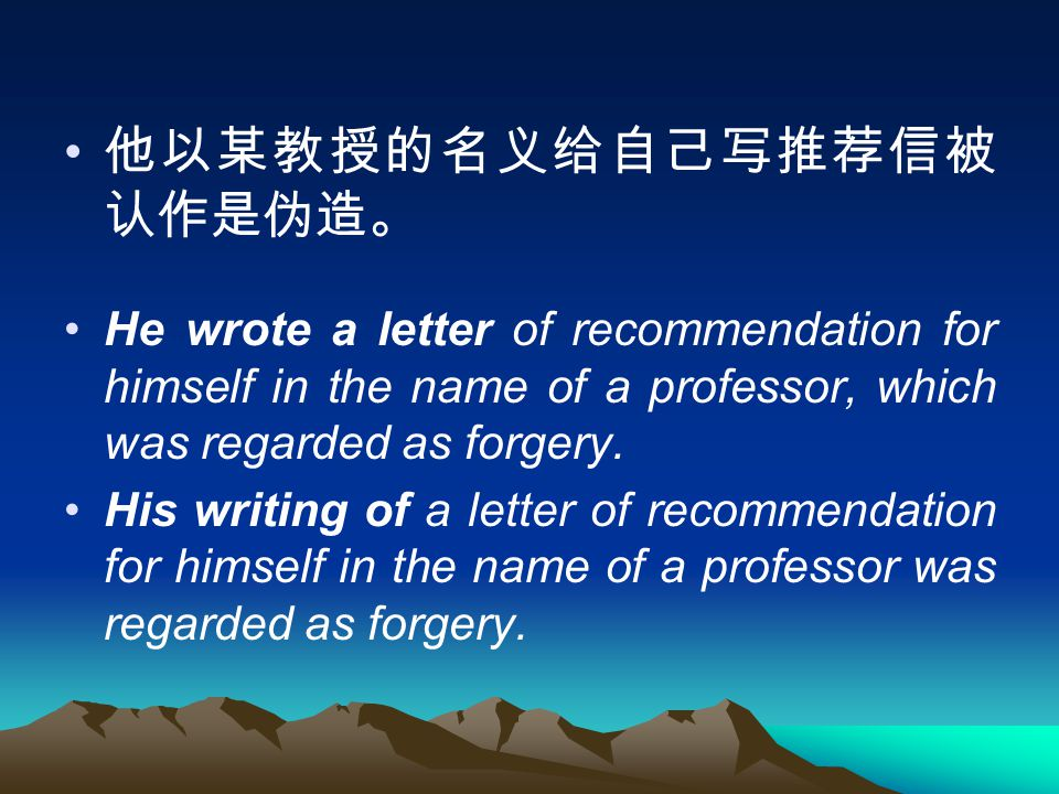 他以某教授的名义给自己写推荐信被 认作是伪造。 He wrote a letter of recommendation for himself in the name of a professor, which was regarded as forgery.