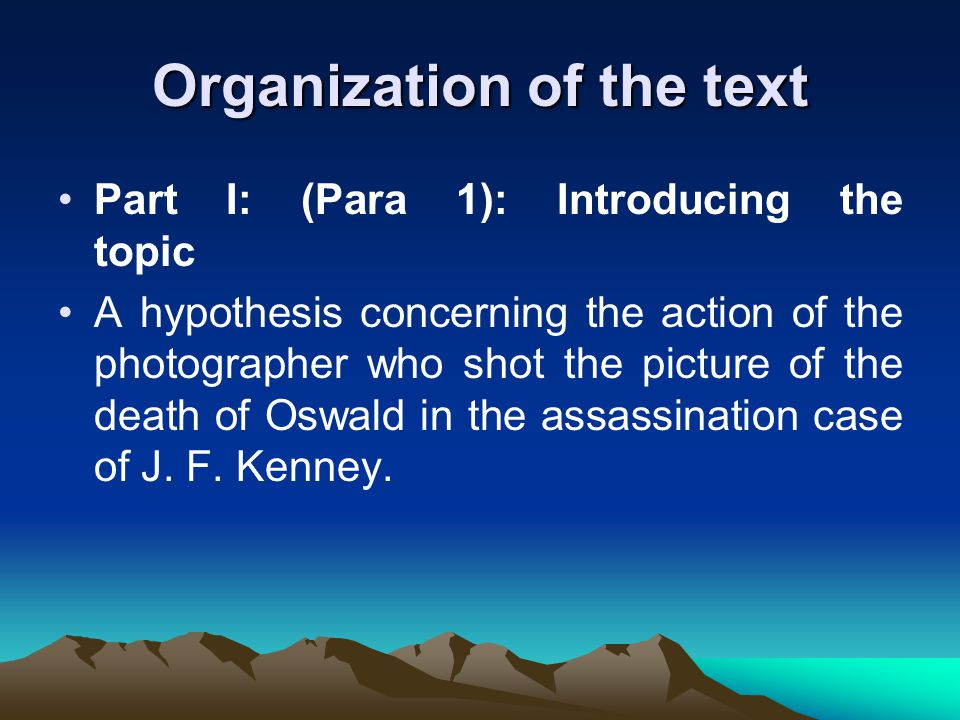 Organization of the text Part I: (Para 1): Introducing the topic A hypothesis concerning the action of the photographer who shot the picture of the death of Oswald in the assassination case of J.