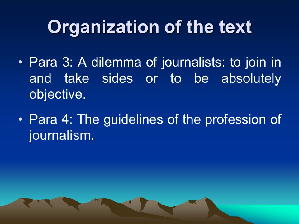 Organization of the text Para 3: A dilemma of journalists: to join in and take sides or to be absolutely objective.