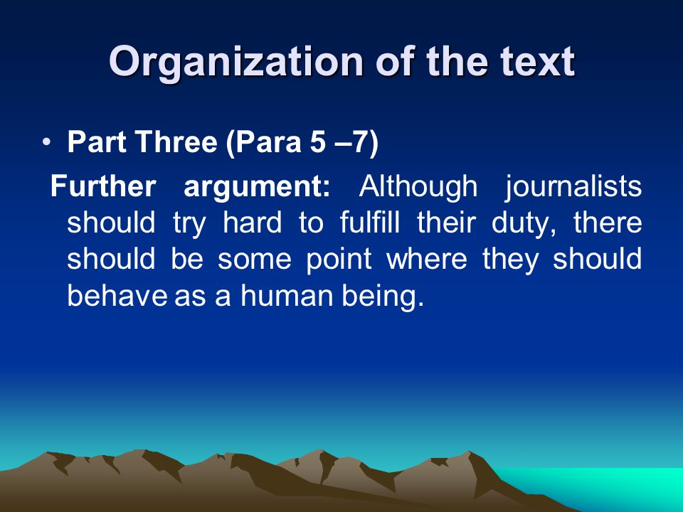 Organization of the text Part Three (Para 5 –7) Further argument: Although journalists should try hard to fulfill their duty, there should be some point where they should behave as a human being.