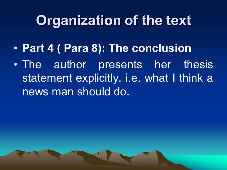 Organization of the text Part 4 ( Para 8): The conclusion The author presents her thesis statement explicitly, i.e.