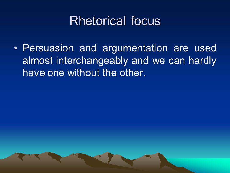 Rhetorical focus Persuasion and argumentation are used almost interchangeably and we can hardly have one without the other.