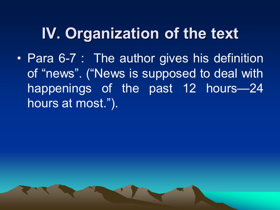 IV. Organization of the text Para 6-7 : The author gives his definition of news .
