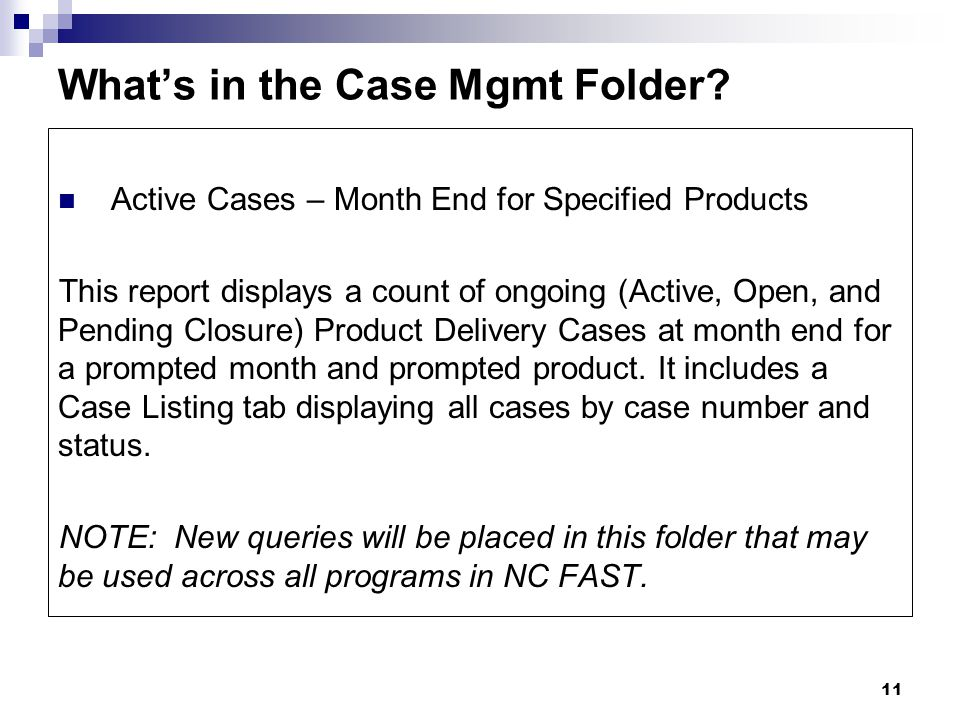 11 Active Cases – Month End for Specified Products This report displays a count of ongoing (Active, Open, and Pending Closure) Product Delivery Cases at month end for a prompted month and prompted product.
