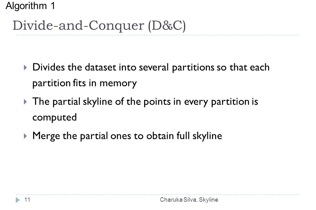 Divide-and-Conquer (D&C)  Divides the dataset into several partitions so that each partition fits in memory  The partial skyline of the points in every partition is computed  Merge the partial ones to obtain full skyline Algorithm 1 ‏ Charuka Silva, Skyline11
