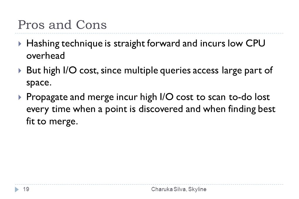 Pros and Cons  Hashing technique is straight forward and incurs low CPU overhead  But high I/O cost, since multiple queries access large part of space.