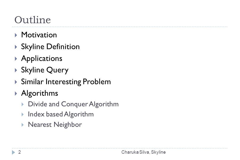 Outline Charuka Silva, Skyline2  Motivation  Skyline Definition  Applications  Skyline Query  Similar Interesting Problem  Algorithms  Divide and Conquer Algorithm  Index based Algorithm  Nearest Neighbor