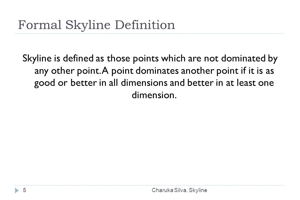 Formal Skyline Definition Skyline is defined as those points which are not dominated by any other point. A point dominates another point if it is as g