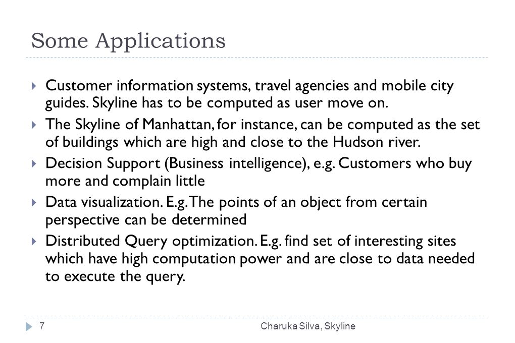 Some Applications  Customer information systems, travel agencies and mobile city guides. Skyline has to be computed as user move on.  The Skyline of