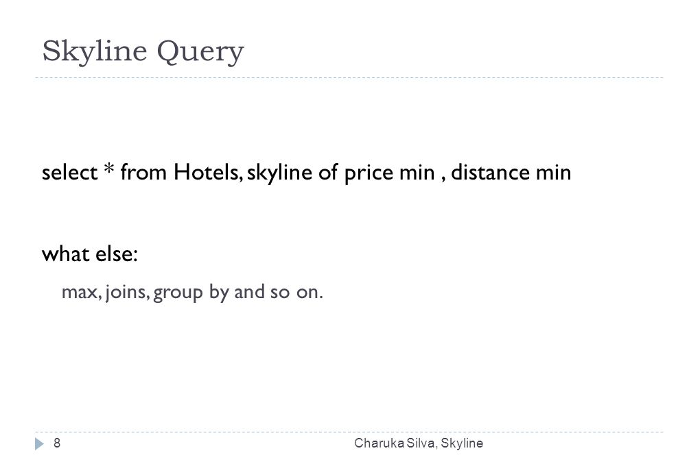 Skyline Query select * from Hotels, skyline of price min, distance min what else: max, joins, group by and so on. Charuka Silva, Skyline8