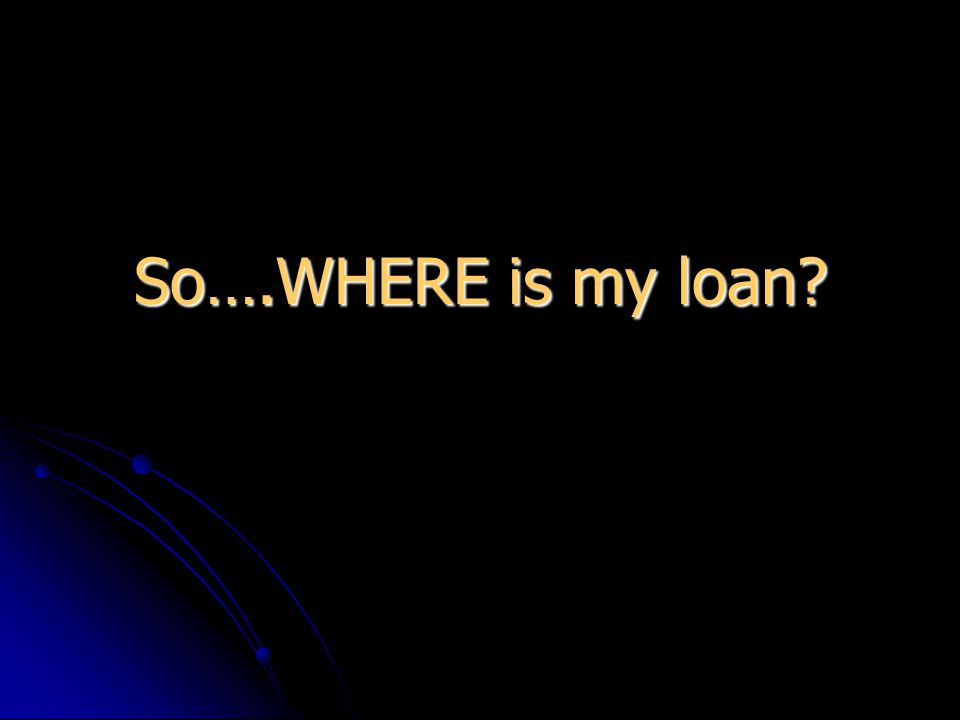 So….WHERE is my loan
