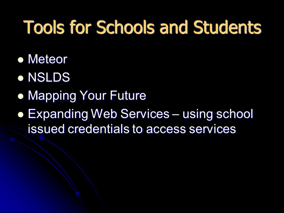 Tools for Schools and Students Meteor Meteor NSLDS NSLDS Mapping Your Future Mapping Your Future Expanding Web Services – using school issued credentials to access services Expanding Web Services – using school issued credentials to access services