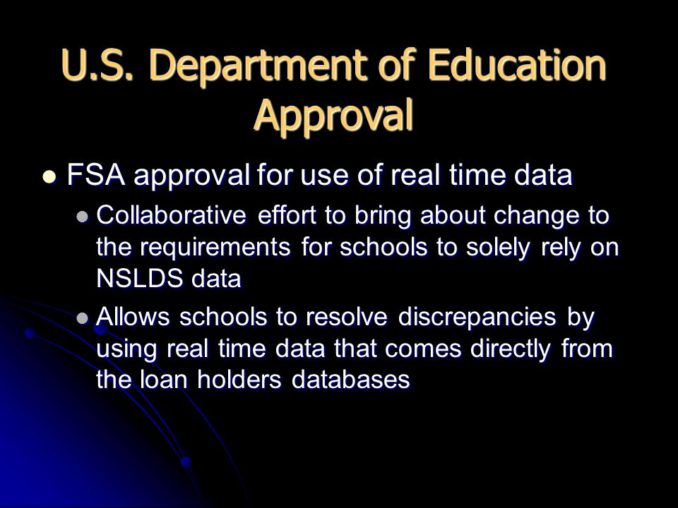 FSA approval for use of real time data FSA approval for use of real time data Collaborative effort to bring about change to the requirements for schools to solely rely on NSLDS data Collaborative effort to bring about change to the requirements for schools to solely rely on NSLDS data Allows schools to resolve discrepancies by using real time data that comes directly from the loan holders databases Allows schools to resolve discrepancies by using real time data that comes directly from the loan holders databases U.S.