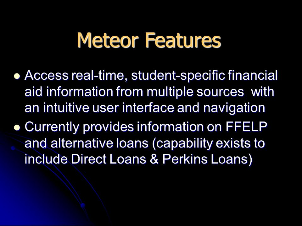 Access real-time, student-specific financial aid information from multiple sources with an intuitive user interface and navigation Access real-time, student-specific financial aid information from multiple sources with an intuitive user interface and navigation Currently provides information on FFELP and alternative loans (capability exists to include Direct Loans & Perkins Loans) Currently provides information on FFELP and alternative loans (capability exists to include Direct Loans & Perkins Loans) Meteor Features