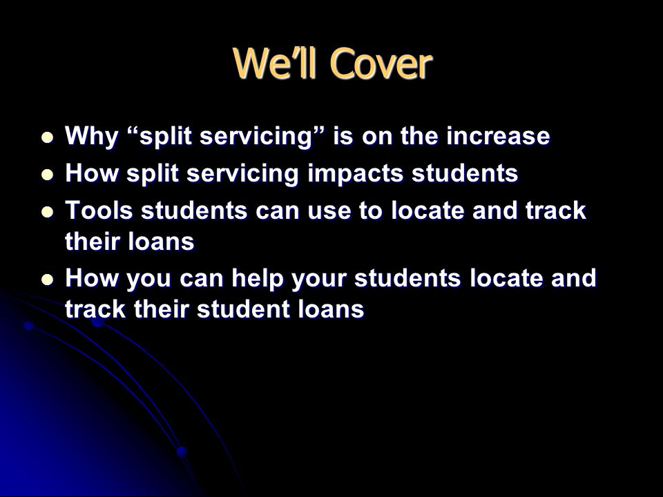 We'll Cover Why split servicing is on the increase Why split servicing is on the increase How split servicing impacts students How split servicing impacts students Tools students can use to locate and track their loans Tools students can use to locate and track their loans How you can help your students locate and track their student loans How you can help your students locate and track their student loans