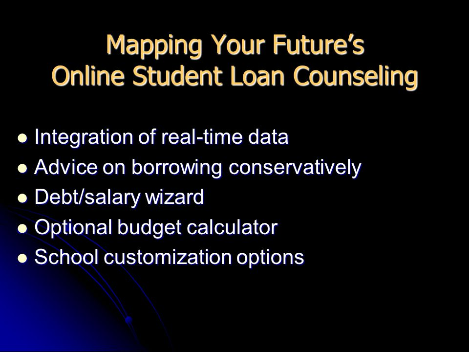 Mapping Your Future's Online Student Loan Counseling Integration of real-time data Integration of real-time data Advice on borrowing conservatively Advice on borrowing conservatively Debt/salary wizard Debt/salary wizard Optional budget calculator Optional budget calculator School customization options School customization options