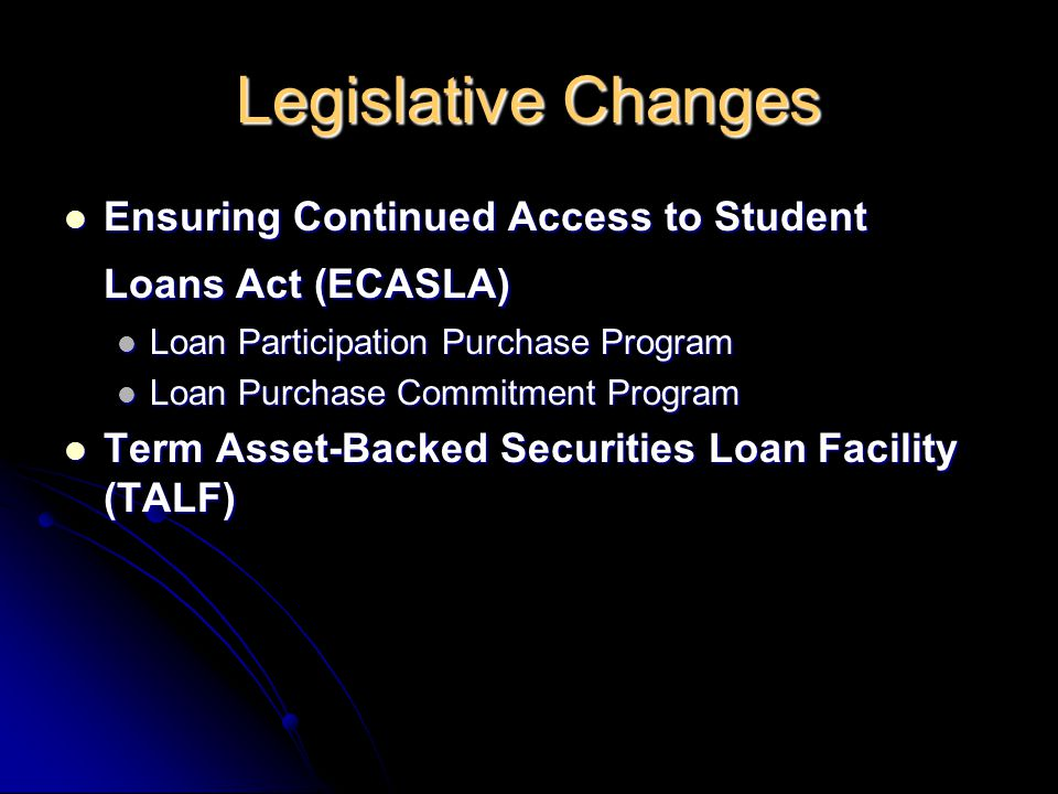 Legislative Changes Ensuring Continued Access to Student Loans Act (ECASLA) Ensuring Continued Access to Student Loans Act (ECASLA) Loan Participation Purchase Program Loan Participation Purchase Program Loan Purchase Commitment Program Loan Purchase Commitment Program Term Asset-Backed Securities Loan Facility (TALF) Term Asset-Backed Securities Loan Facility (TALF)