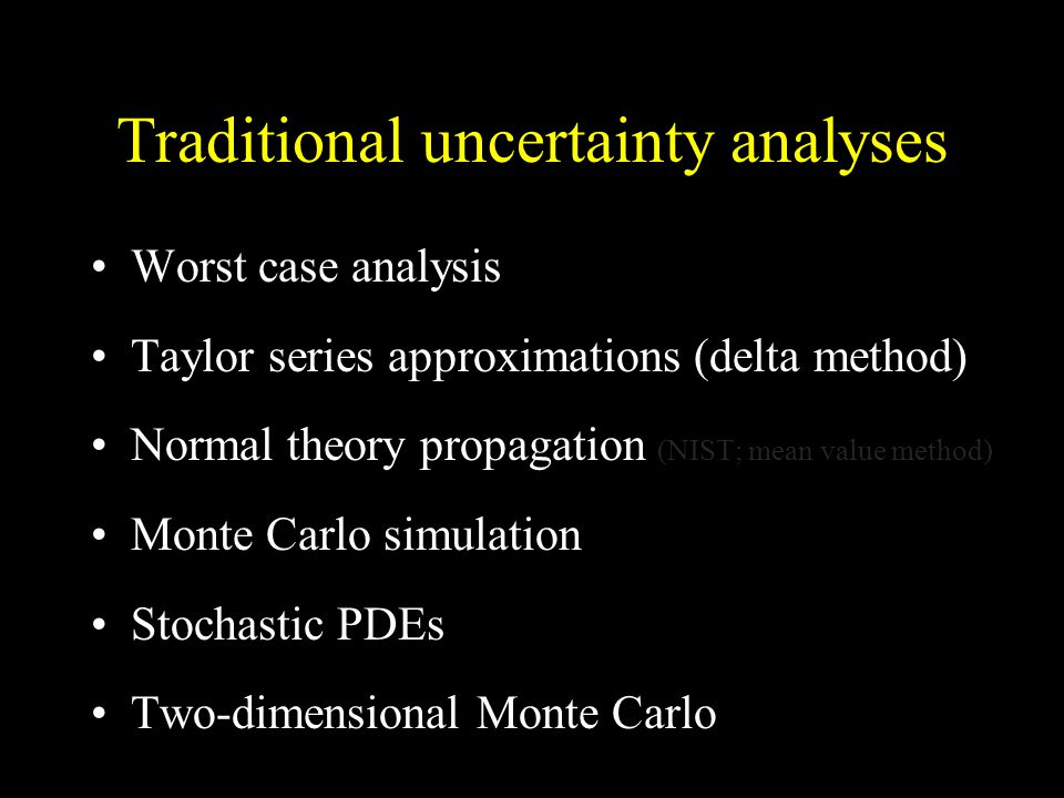 Traditional uncertainty analyses Worst case analysis Taylor series approximations (delta method) Normal theory propagation (NIST; mean value method) Monte Carlo simulation Stochastic PDEs Two-dimensional Monte Carlo