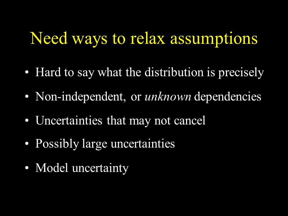 Need ways to relax assumptions Hard to say what the distribution is precisely Non-independent, or unknown dependencies Uncertainties that may not cancel Possibly large uncertainties Model uncertainty