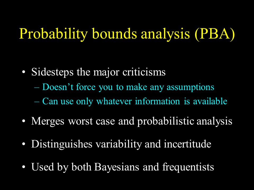 Probability bounds analysis (PBA) Sidesteps the major criticisms –Doesn't force you to make any assumptions –Can use only whatever information is available Merges worst case and probabilistic analysis Distinguishes variability and incertitude Used by both Bayesians and frequentists