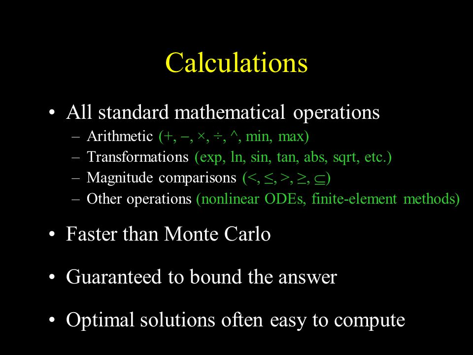 Calculations All standard mathematical operations –Arithmetic (+, , ×, ÷, ^, min, max) –Transformations (exp, ln, sin, tan, abs, sqrt, etc.) –Magnitude comparisons (, ≥,  ) –Other operations (nonlinear ODEs, finite-element methods) Faster than Monte Carlo Guaranteed to bound the answer Optimal solutions often easy to compute envelope, mixture, –Backcalcul ation (deconvol utions, updating) –Logical operations (and, or, not, if, etc.)