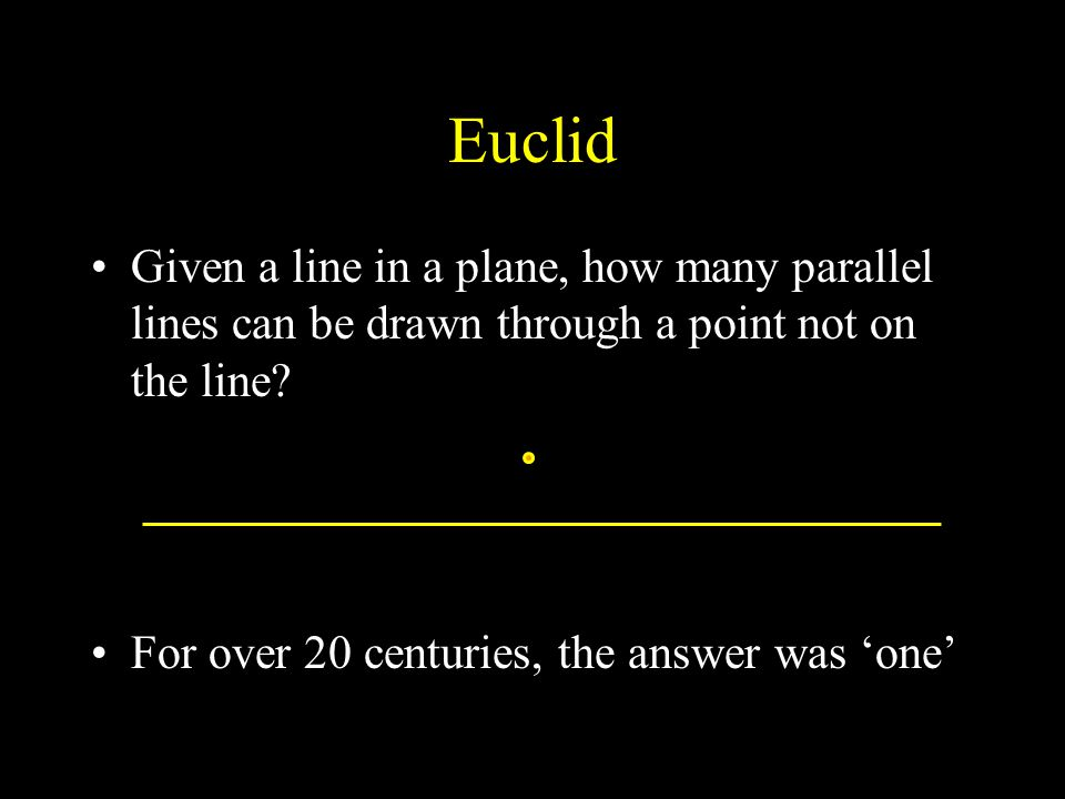 Euclid Given a line in a plane, how many parallel lines can be drawn through a point not on the line.