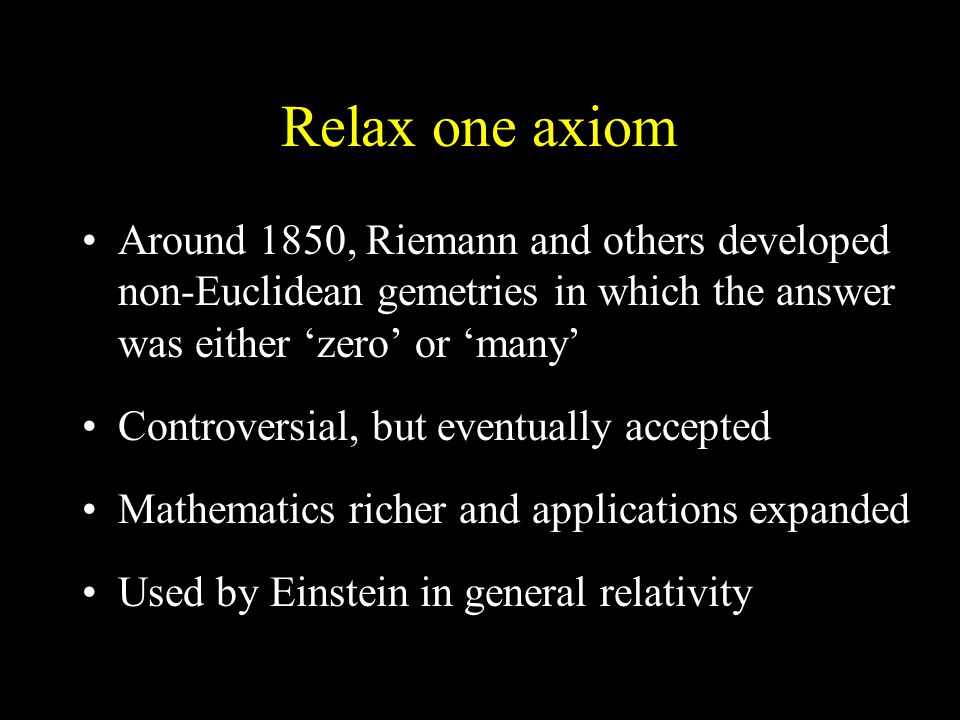 Relax one axiom Around 1850, Riemann and others developed non-Euclidean gemetries in which the answer was either 'zero' or 'many' Controversial, but eventually accepted Mathematics richer and applications expanded Used by Einstein in general relativity