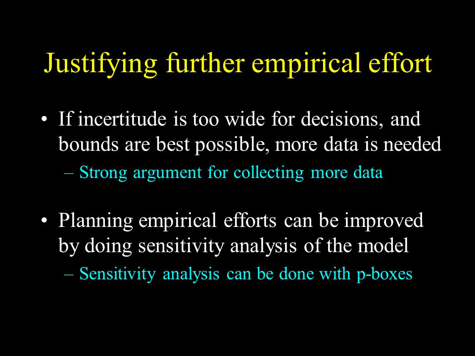 Justifying further empirical effort If incertitude is too wide for decisions, and bounds are best possible, more data is needed –Strong argument for collecting more data Planning empirical efforts can be improved by doing sensitivity analysis of the model –Sensitivity analysis can be done with p-boxes